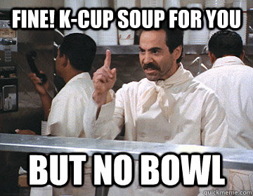 Fine! K-Cup soup for you BUT NO BOWL  NO SOUP FOR YOU