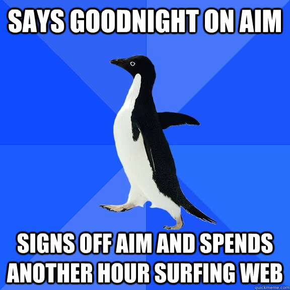 says goodnight on aim signs off aim and spends another hour surfing web - says goodnight on aim signs off aim and spends another hour surfing web  Socially Awkward Penguin
