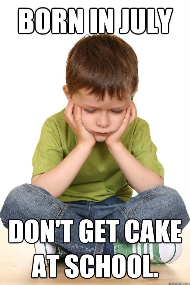 Born In July Don't Get Cake At School. - Born In July Don't Get Cake At School.  First grade problems