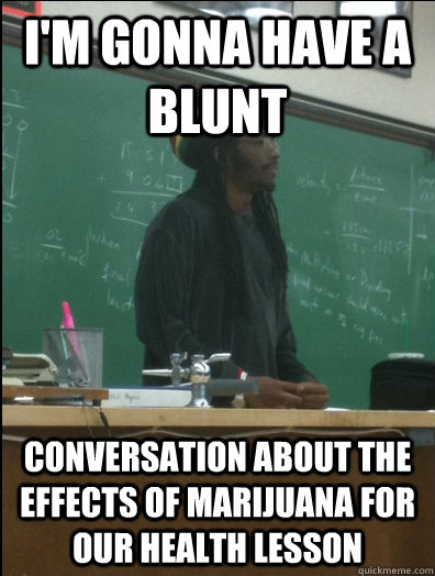 I'm gonna have a blunt conversation about the effects of marijuana for our health lesson - I'm gonna have a blunt conversation about the effects of marijuana for our health lesson  Rasta Science Teacher