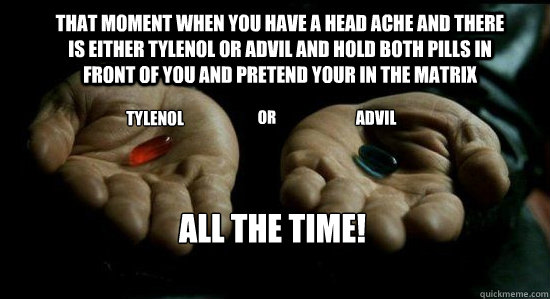 That moment when you have a head ache and there is either Tylenol or advil and hold both pills in front of you and pretend your in the matrix TYLENOL OR ADVIL ALL THE TIME!