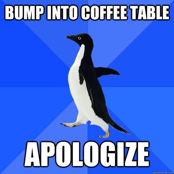 bump into coffee table apologize - bump into coffee table apologize  Socially Awkward Penguin