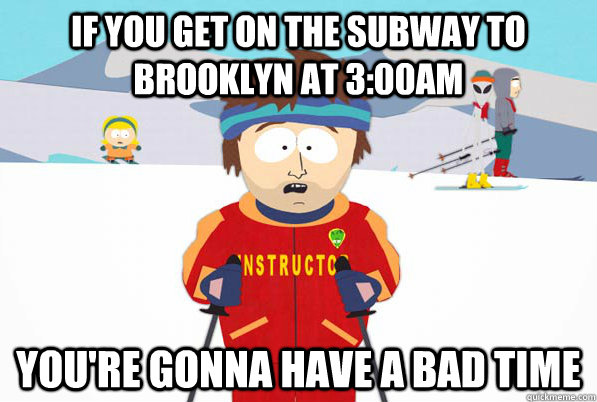 If you get on the subway to Brooklyn at 3:00AM You're gonna have a bad time - If you get on the subway to Brooklyn at 3:00AM You're gonna have a bad time  Bad Time Ski Instructor