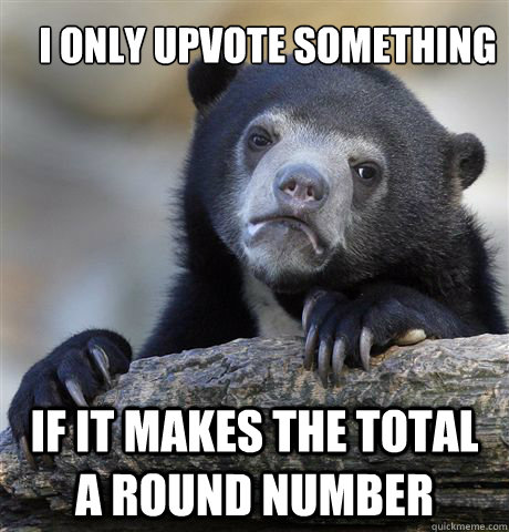 I only upvote something if it makes the total a round number - I only upvote something if it makes the total a round number  Confession Bear