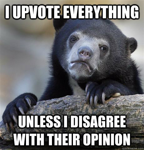 I upvote everything Unless I disagree with their opinion - I upvote everything Unless I disagree with their opinion  Confession Bear