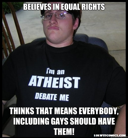 believes in equal rights thinks that means everybody, including gays should have them!  Scumbag Atheist