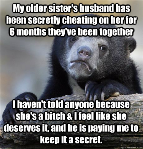 My older sister's husband has been secretly cheating on her for 6 months they've been together I haven't told anyone because she's a bitch & I feel like she deserves it, and he is paying me to keep it a secret. - My older sister's husband has been secretly cheating on her for 6 months they've been together I haven't told anyone because she's a bitch & I feel like she deserves it, and he is paying me to keep it a secret.  Confession Bear