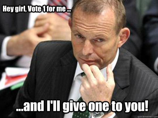 Hey girl, Vote 1 for me ...  ...and I'll give one to you!  Hey Girl Tony Abbott