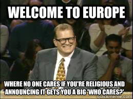 Welcome to Europe Where no one cares if you're religious and announcing it gets you a big 'who cares?'