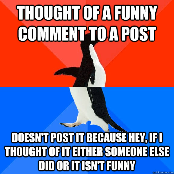 Thought of a funny comment to a post Doesn't post it because hey, if I thought of it either someone else did or it isn't funny - Thought of a funny comment to a post Doesn't post it because hey, if I thought of it either someone else did or it isn't funny  Socially Awesome Awkward Penguin