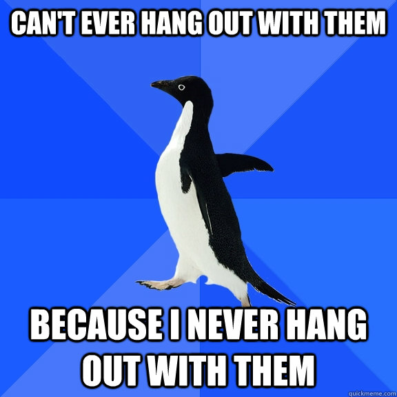 can't ever hang out with them because i never hang out with them - can't ever hang out with them because i never hang out with them  Socially Awkward Penguin