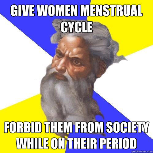 give women menstrual cycle forbid them from society while on their period - give women menstrual cycle forbid them from society while on their period  Advice God