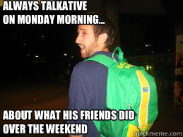 Always talkative on monday morning... about what his friends did over the weekend  Douchebag Dusty