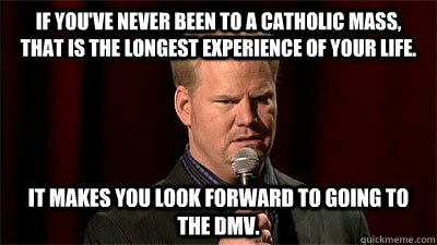 If you've never been to a Catholic mass, that is the longest experience of your life. It makes you look forward to going to the DMV.