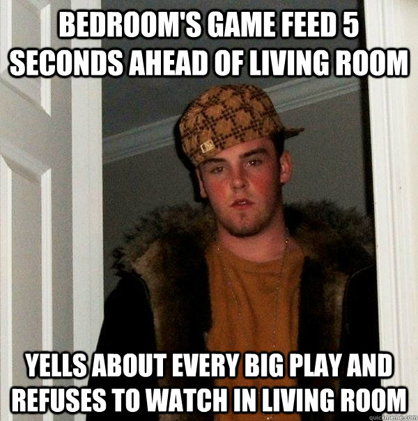 Bedroom's game feed 5 seconds ahead of living room Yells about every big play and refuses to watch in living room - Bedroom's game feed 5 seconds ahead of living room Yells about every big play and refuses to watch in living room  Scumbag Steve