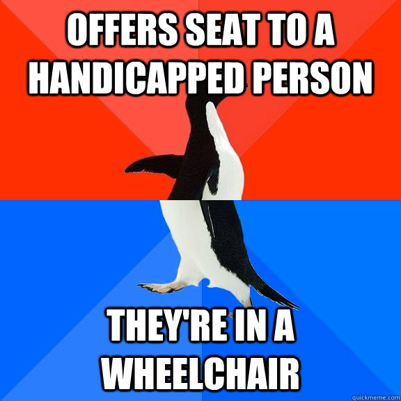 offers seat to a handicapped person they're in a wheelchair  - offers seat to a handicapped person they're in a wheelchair   Socially Awesome Awkward Penguin
