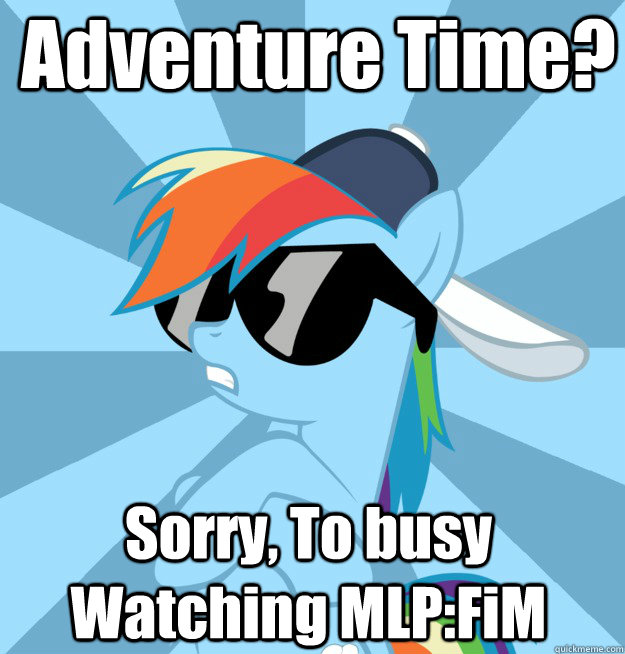 Adventure Time? Sorry, To busy Watching MLP:FiM - Adventure Time? Sorry, To busy Watching MLP:FiM  Socially Awesome Brony