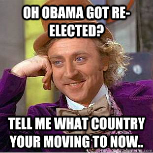 OH oBAMA GOT re-ELECTED? TELL ME WHAT COUNTRY YOUR MOVING TO NOW.. - OH oBAMA GOT re-ELECTED? TELL ME WHAT COUNTRY YOUR MOVING TO NOW..  Condescending Wonka