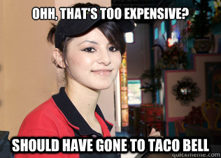 d3590913c81b6d7ca36ce04fbfb6a0fcc0b55babeaead9310cc44ed98f73b817 ohh, that's too expensive? should have gone to taco bell rosas