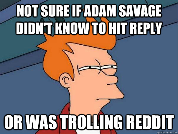 Not sure if Adam savage didn't know to hit reply or was trolling reddit - Not sure if Adam savage didn't know to hit reply or was trolling reddit  Futurama Fry