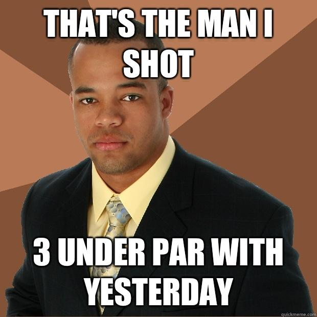 That's the man I shot 3 under par with yesterday - That's the man I shot 3 under par with yesterday  Successful Black Man