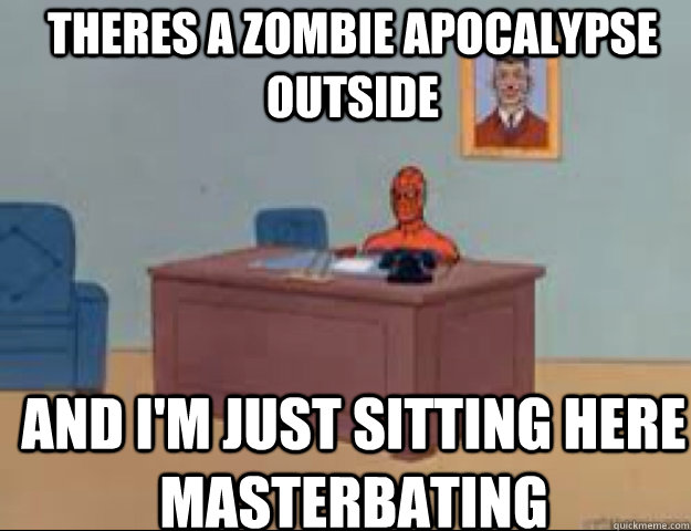 Theres a zombie apocalypse outside and i'm just sitting here masterbating - Theres a zombie apocalypse outside and i'm just sitting here masterbating  masterbating spider man