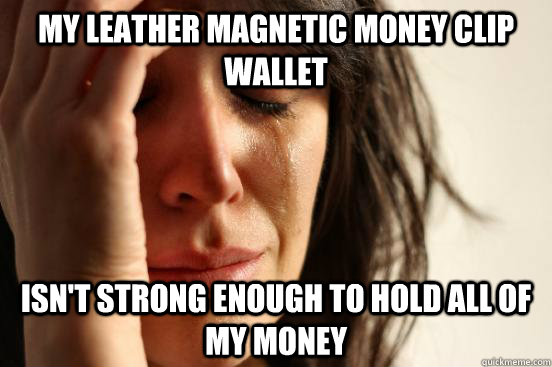 my leather magnetic money clip wallet isn't strong enough to hold all of my money - my leather magnetic money clip wallet isn't strong enough to hold all of my money  First World Problems