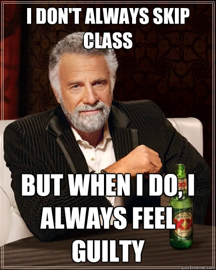 I don't always skip class But when I do, I always feel guilty  - I don't always skip class But when I do, I always feel guilty   The Most Interesting Man In The World