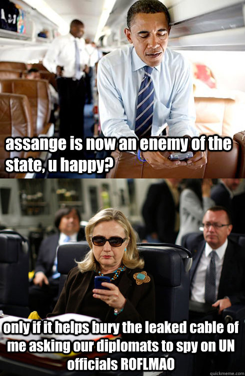 assange is now an enemy of the state, u happy? only if it helps bury the leaked cable of me asking our diplomats to spy on UN officials ROFLMAO - assange is now an enemy of the state, u happy? only if it helps bury the leaked cable of me asking our diplomats to spy on UN officials ROFLMAO  Texts From Hillary