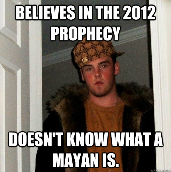 Believes in the 2012 prophecy Doesn't know what a Mayan is. - Believes in the 2012 prophecy Doesn't know what a Mayan is.  Scumbag Steve