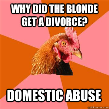 Why did the blonde get a divorce? domestic abuse - Why did the blonde get a divorce? domestic abuse  Anti-Joke Chicken