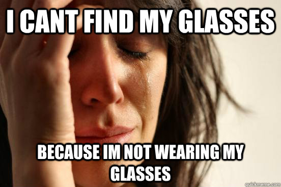 i cant find my glasses because im not wearing my glasses - i cant find my glasses because im not wearing my glasses  First World Problems
