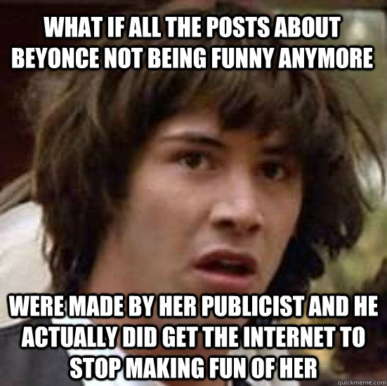 what if all the posts about beyonce not being funny anymore were made by her publicist and he actually did get the internet to stop making fun of her - what if all the posts about beyonce not being funny anymore were made by her publicist and he actually did get the internet to stop making fun of her  conspiracy keanu