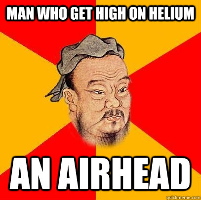 man who get high on helium an airhead - man who get high on helium an airhead  Confucius says