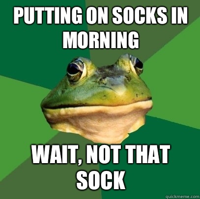 Putting on socks in morning Wait, not that sock - Putting on socks in morning Wait, not that sock  Foul Bachelor Frog