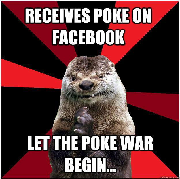 Receives poke on facebook let the poke war begin... - Receives poke on facebook let the poke war begin...  Sinister Otter