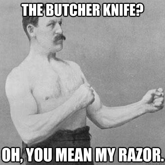 The butcher knife? Oh, you mean my razor. - The butcher knife? Oh, you mean my razor.  overly manly man
