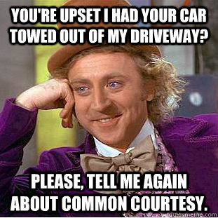 You're upset I had your car towed out of MY DRiveway? Please, tell me again about common courtesy. - You're upset I had your car towed out of MY DRiveway? Please, tell me again about common courtesy.  Condescending Wonka