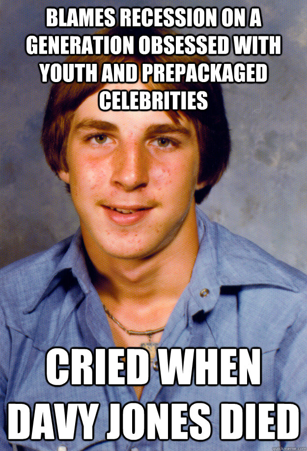 blames recession on a generation obsessed with youth and prepackaged celebrities cried when davy jones died - blames recession on a generation obsessed with youth and prepackaged celebrities cried when davy jones died  Old Economy Steven