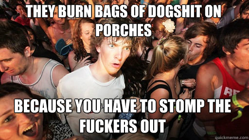 They burn bags of dogshit on porches because you have to stomp the fuckers out - They burn bags of dogshit on porches because you have to stomp the fuckers out  Sudden Clarity Clarence