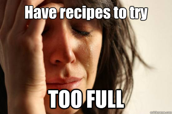 Have recipes to try TOO FULL - Have recipes to try TOO FULL  First World Problems