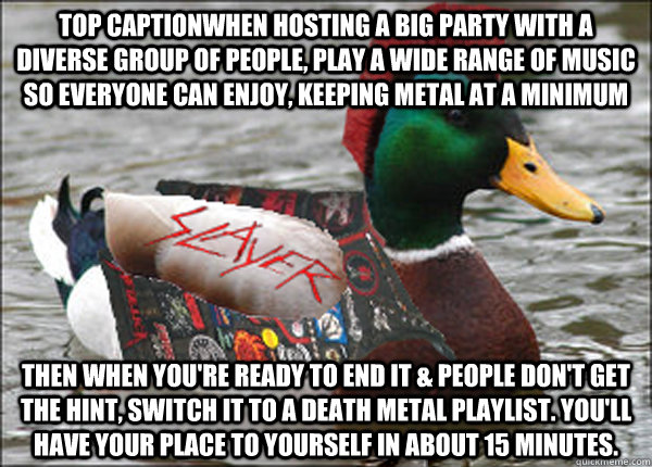 Top captionWhen hosting a big party with a diverse group of people, play a wide range of music so everyone can enjoy, keeping metal at a minimum Then when you're ready to end it & people don't get the hint, switch it to a death metal playlist. You'll have