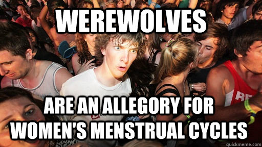 Werewolves are an allegory for women's menstrual cycles - Werewolves are an allegory for women's menstrual cycles  Sudden Clarity Clarence