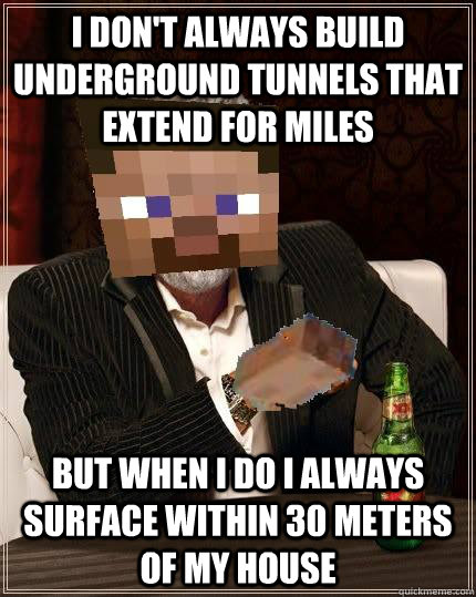 I don't always build underground tunnels that extend for miles but when I do I always surface within 30 meters of my house - I don't always build underground tunnels that extend for miles but when I do I always surface within 30 meters of my house  The most interesting guy in Minecraft