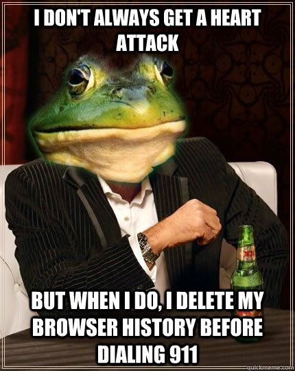 i don't always get a heart attack but when i do, i delete my browser history before dialing 911 - i don't always get a heart attack but when i do, i delete my browser history before dialing 911  The Most Interesting Foul Bachelor Frog In The World