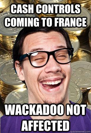 Cash controls coming to France Wackadoo not affected - Cash controls coming to France Wackadoo not affected  Bitcoin user not affected