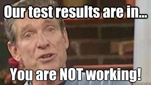 Our test results are in... You are NOT working!
