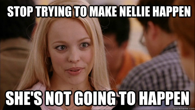 Stop trying to make Nellie happen She's not going to happen  Mean Girls Carleton