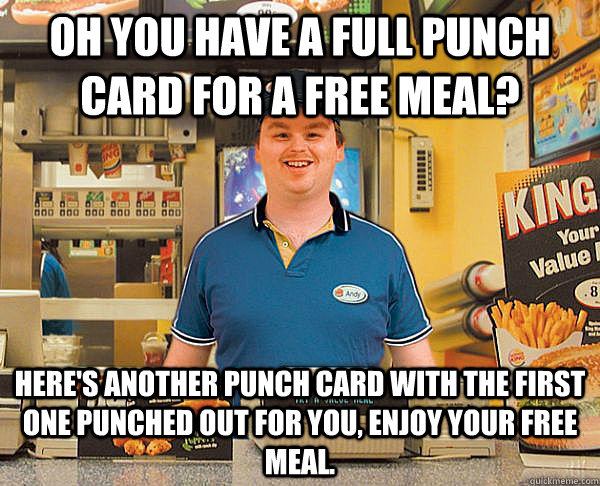 Oh you have a full punch card for a free meal? Here's another punch card with the first one punched out for you, enjoy your free meal. - Oh you have a full punch card for a free meal? Here's another punch card with the first one punched out for you, enjoy your free meal.  Good Guy Fast Food Employee