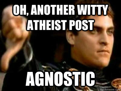 oh, another witty atheist post Agnostic - oh, another witty atheist post Agnostic  Downvoting Roman